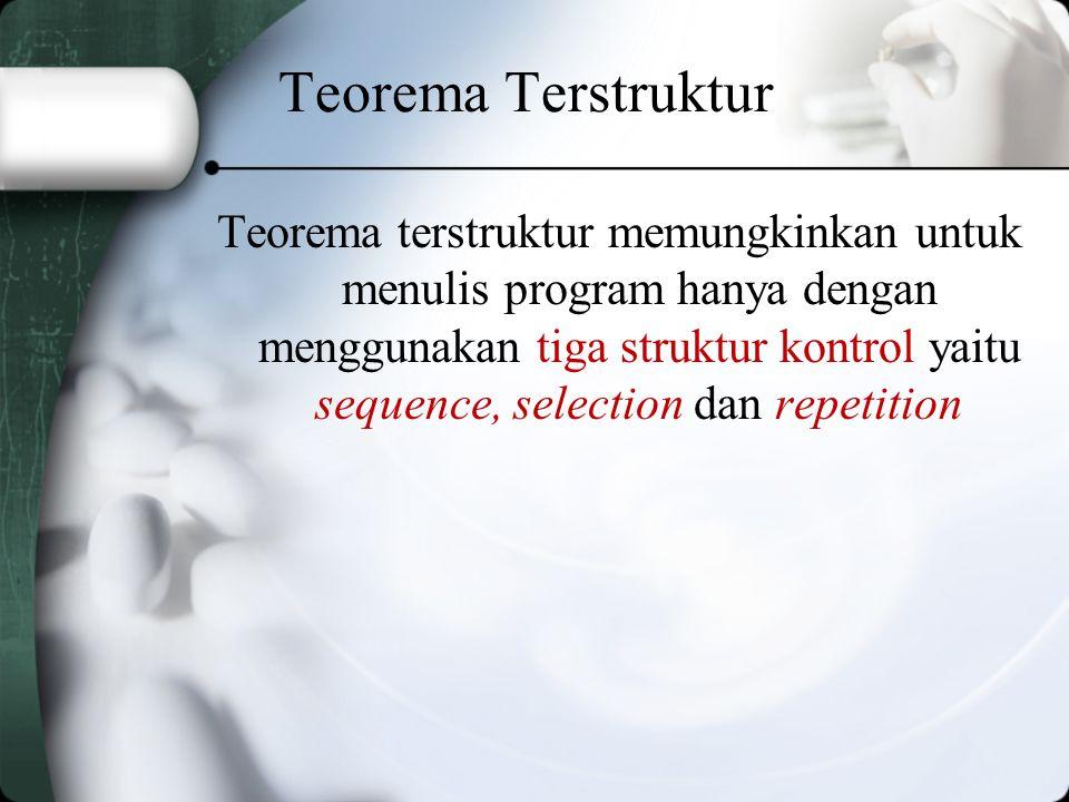 Teorema Terstruktur Teorema terstruktur memungkinkan untuk menulis program hanya dengan menggunakan tiga struktur kontrol yaitu sequence, selection dan repetition
