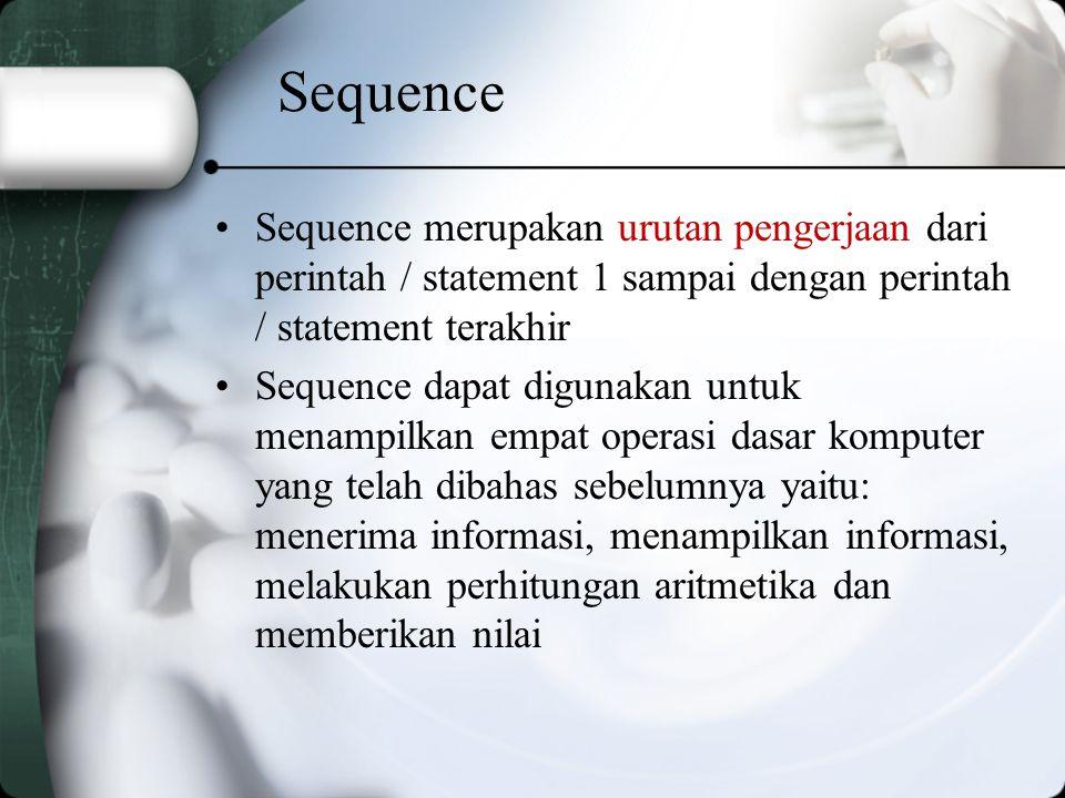 Sequence Sequence merupakan urutan pengerjaan dari perintah / statement 1 sampai dengan perintah / statement terakhir Sequence dapat digunakan untuk menampilkan empat operasi dasar komputer yang telah dibahas sebelumnya yaitu: menerima informasi, menampilkan informasi, melakukan perhitungan aritmetika dan memberikan nilai