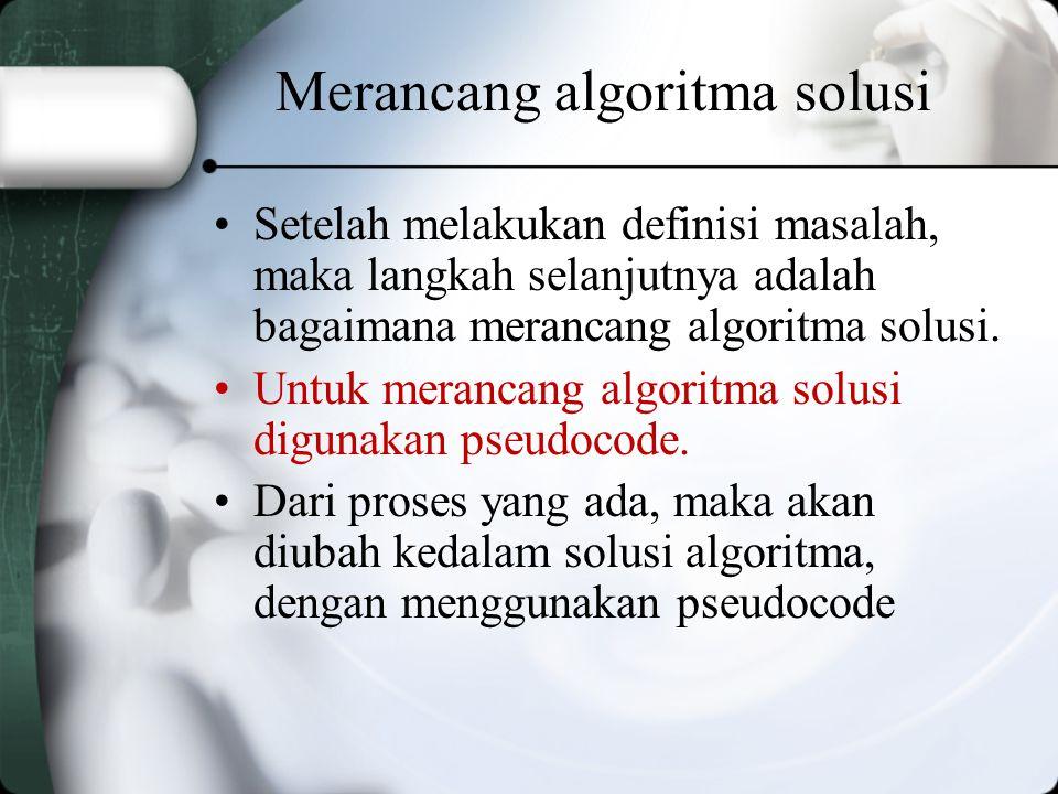 Merancang algoritma solusi Setelah melakukan definisi masalah, maka langkah selanjutnya adalah bagaimana merancang algoritma solusi.