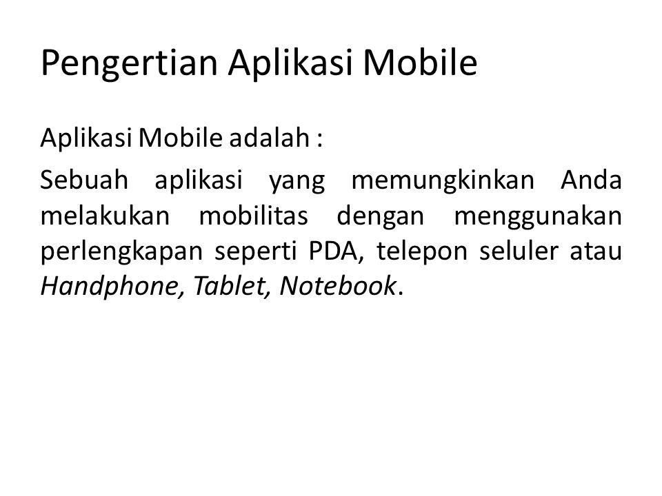 Pengertian Aplikasi Mobile Aplikasi Mobile adalah : Sebuah aplikasi yang memungkinkan Anda melakukan mobilitas dengan menggunakan perlengkapan seperti