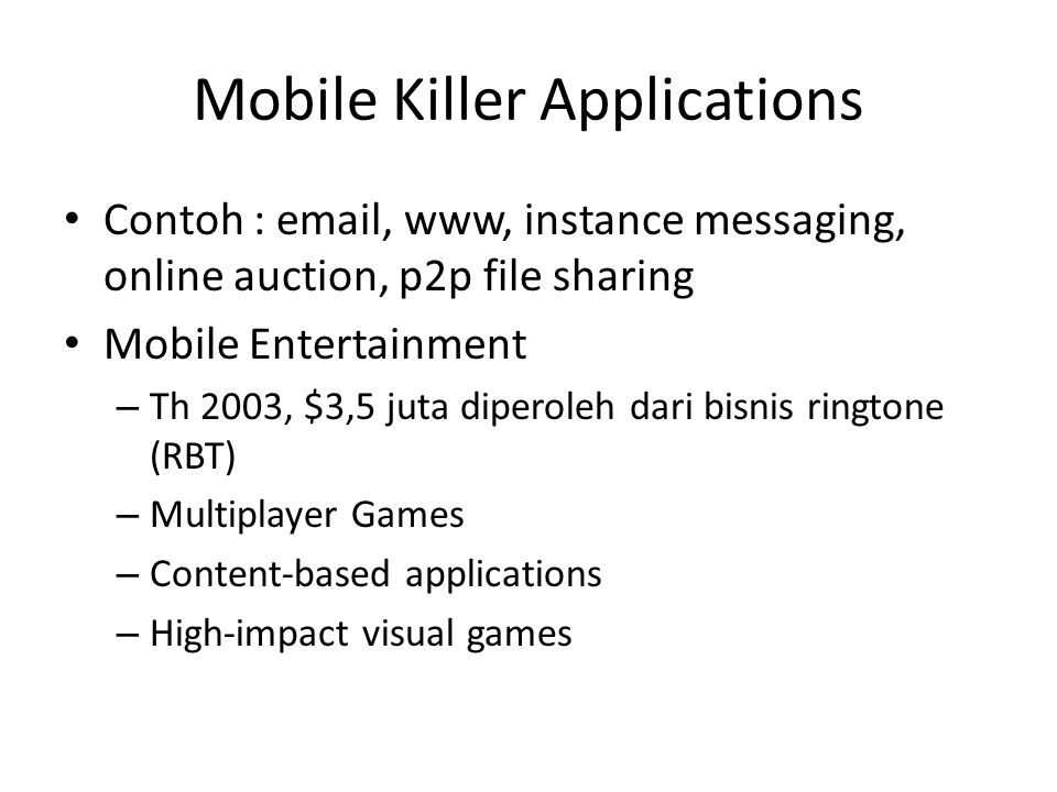 Mobile Killer Applications Contoh : email, www, instance messaging, online auction, p2p file sharing Mobile Entertainment – Th 2003, $3,5 juta diperol