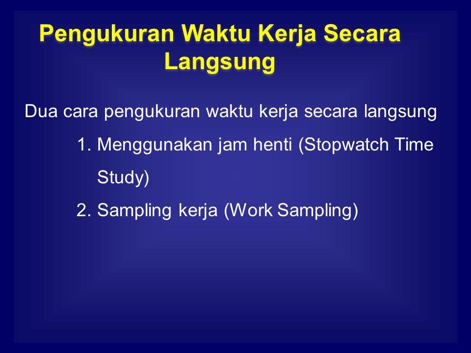 Dua cara pengukuran waktu kerja secara langsung 1. Menggunakan jam henti (Stopwatch Time Study) 2. Sampling kerja (Work Sampling) Pengukuran Waktu Ker