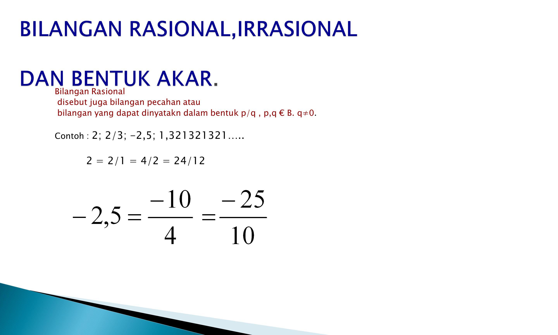 Bilangan Rasional disebut juga bilangan pecahan atau bilangan yang dapat dinyatakn dalam bentuk p/q, p,q € B. q≠0. Contoh : 2; 2/3; -2,5; 1,321321321…