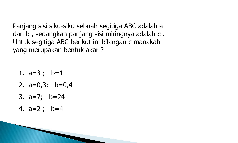 Panjang sisi siku-siku sebuah segitiga ABC adalah a dan b, sedangkan panjang sisi miringnya adalah c. Untuk segitiga ABC berikut ini bilangan c manaka