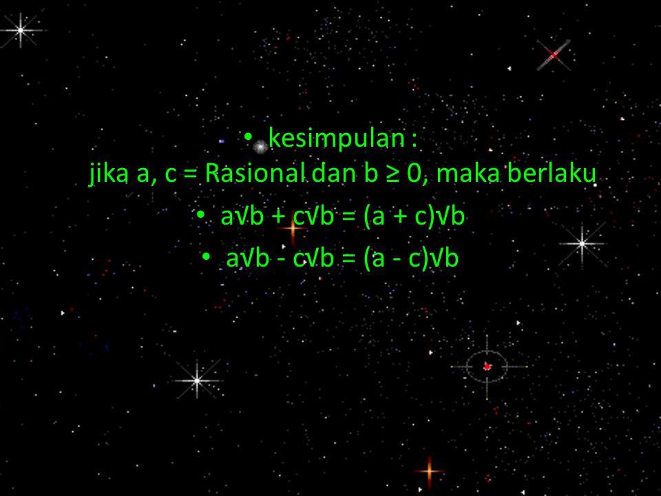kesimpulan : jika a, c = Rasional dan b ≥ 0, maka berlaku a√b + c√b = (a + c)√b a√b - c√b = (a - c)√b