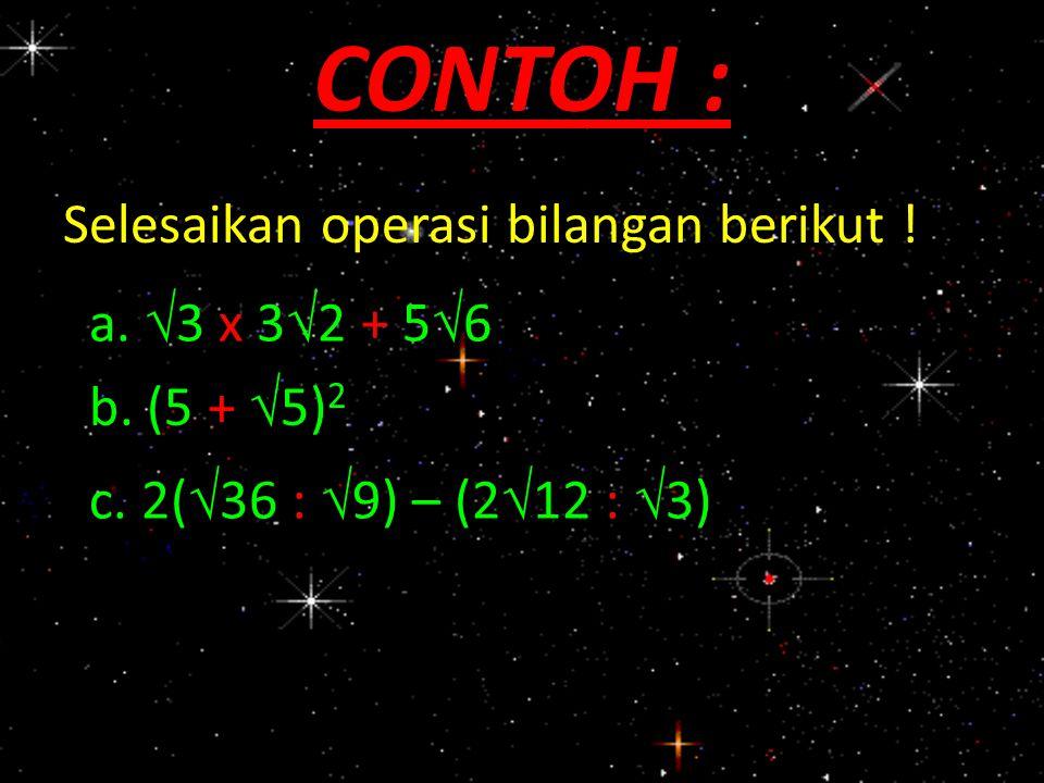 Selesaikan operasi bilangan berikut ! CONTOH : a.  3 x 3  2 + 5  6 b. (5 +  5) 2 c. 2(  36 :  9) – (2  12 :  3)