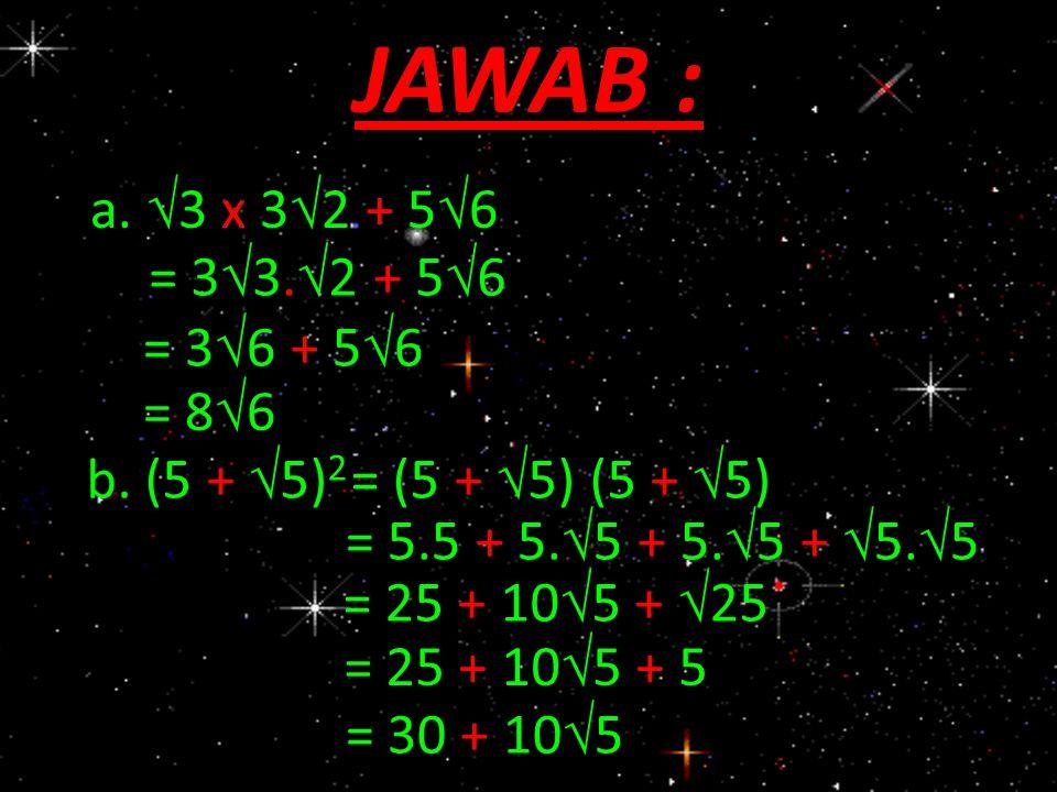 JAWAB : a.  3 x 3  2 + 5  6 = 3  3.  2 + 5  6 = 3  6 + 5  6 = 86= 86 b. (5 +  5) 2 = (5 +  5) (5 +  5) = 5.5 + 5.  5 + 5.  5 +  5.  5