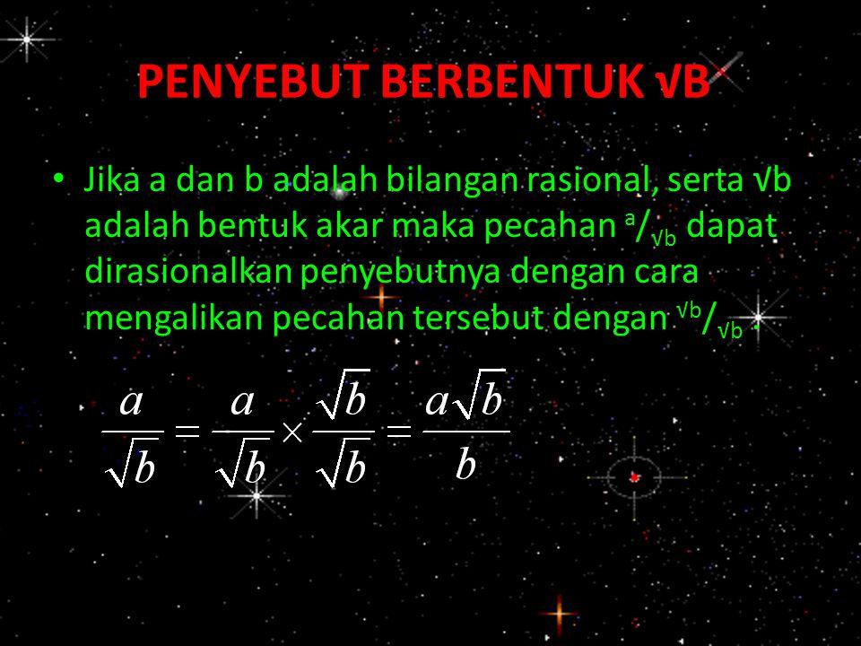 PENYEBUT BERBENTUK √B Jika a dan b adalah bilangan rasional, serta √b adalah bentuk akar maka pecahan a / √b dapat dirasionalkan penyebutnya dengan ca