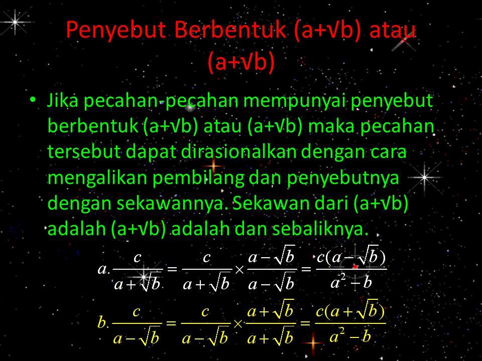 Penyebut Berbentuk (a+√b) atau (a+√b) Jika pecahan-pecahan mempunyai penyebut berbentuk (a+√b) atau (a+√b) maka pecahan tersebut dapat dirasionalkan d