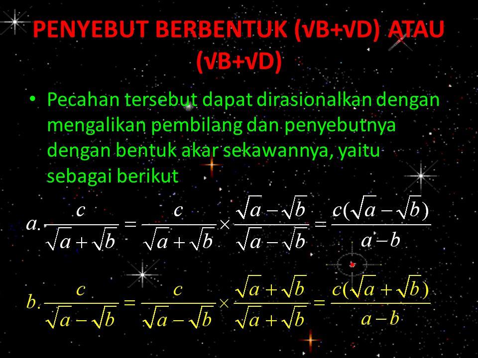 PENYEBUT BERBENTUK (√B+√D) ATAU (√B+√D) Pecahan tersebut dapat dirasionalkan dengan mengalikan pembilang dan penyebutnya dengan bentuk akar sekawannya