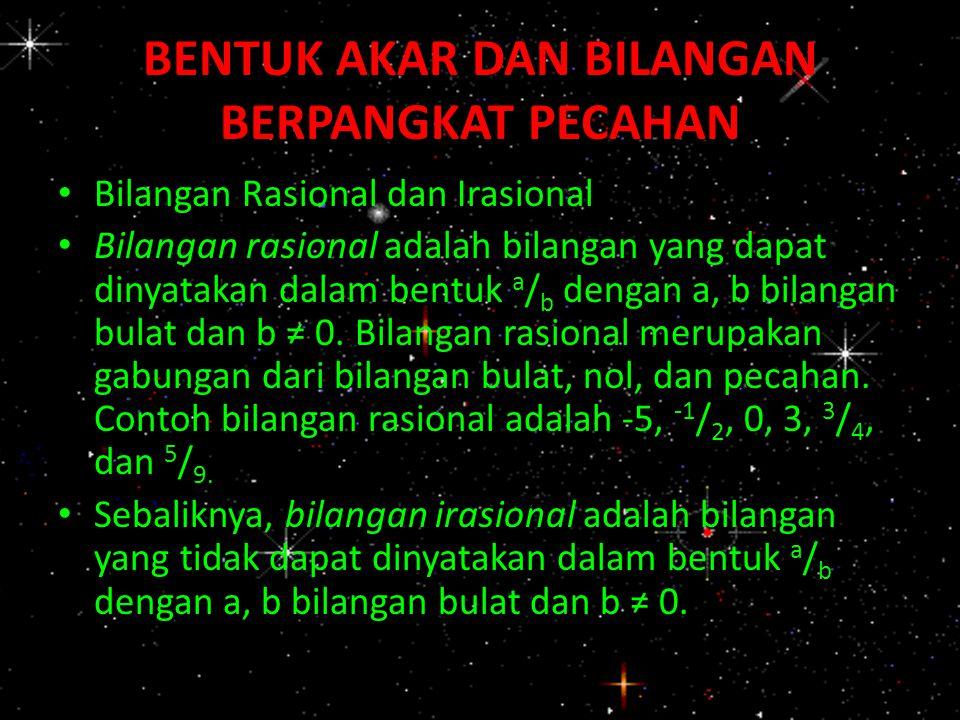 BENTUK AKAR DAN BILANGAN BERPANGKAT PECAHAN Bilangan Rasional dan Irasional Bilangan rasional adalah bilangan yang dapat dinyatakan dalam bentuk a / b