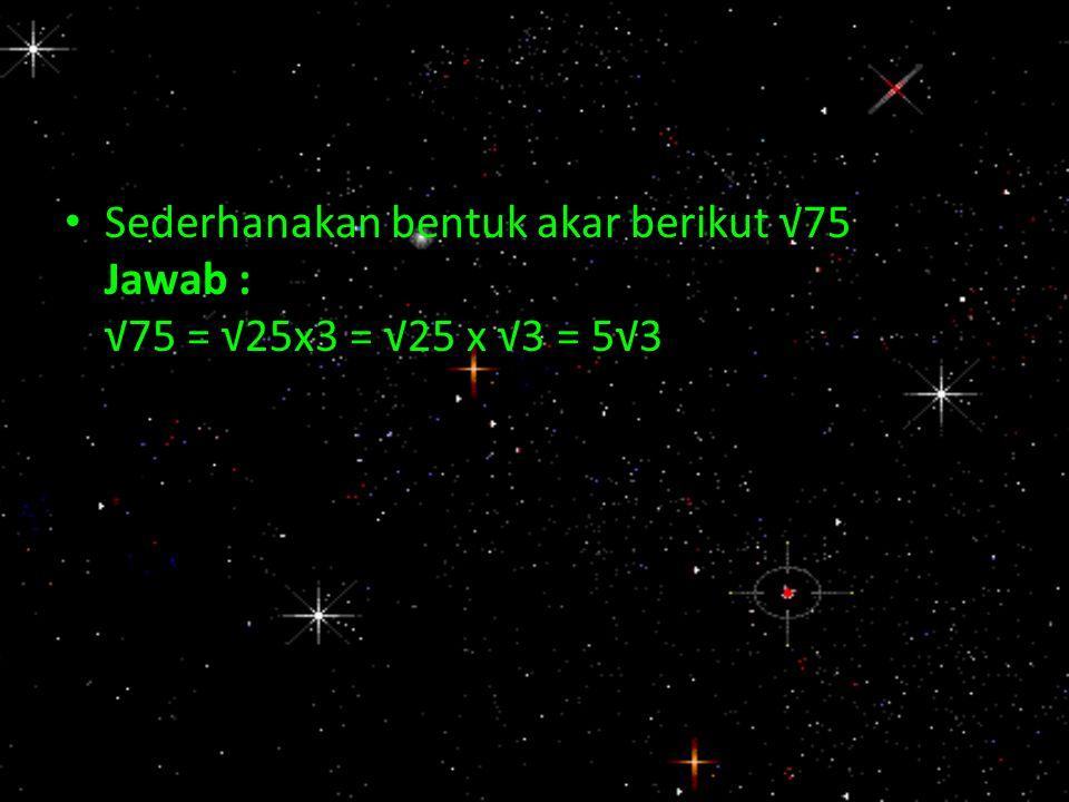 Contoh : Sederhanakan bentuk akar berikut √75 Jawab : √75 = √25x3 = √25 x √3 = 5√3