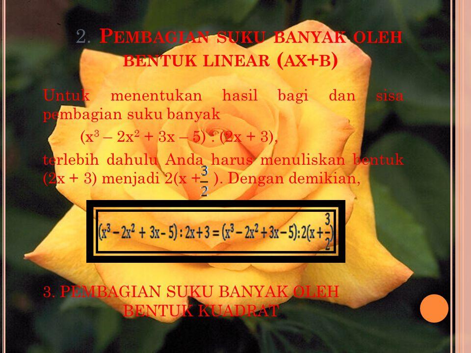 2. P EMBAGIAN SUKU BANYAK OLEH BENTUK LINEAR ( AX + B ) Untuk menentukan hasil bagi dan sisa pembagian suku banyak (x 3 – 2x 2 + 3x – 5) : (2x + 3), t