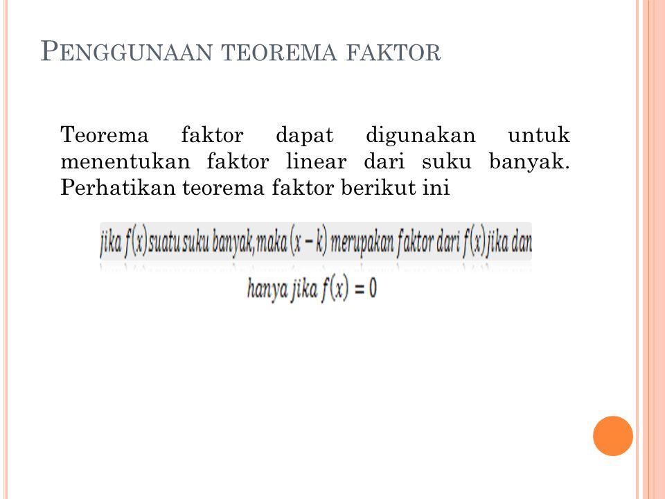P ENGGUNAAN TEOREMA FAKTOR Teorema faktor dapat digunakan untuk menentukan faktor linear dari suku banyak. Perhatikan teorema faktor berikut ini