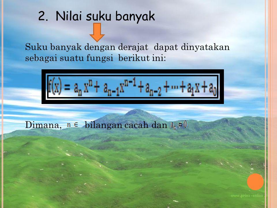 Suku banyak dengan derajat dapat dinyatakan sebagai suatu fungsi berikut ini: Dimana, bilangan cacah dan 2. Nilai suku banyak