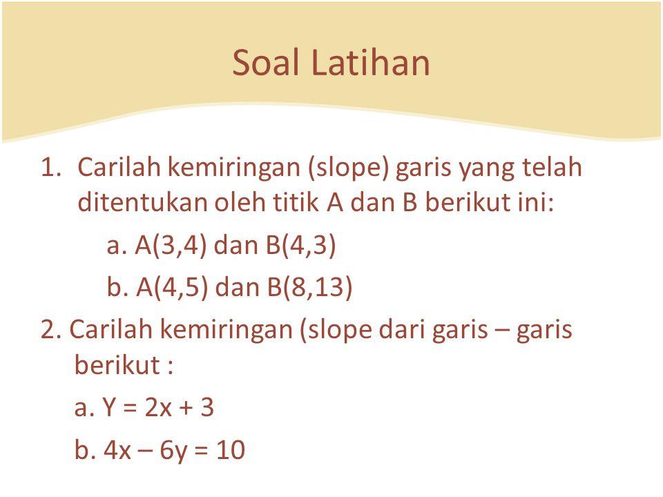 Soal Latihan 1.Carilah kemiringan (slope) garis yang telah ditentukan oleh titik A dan B berikut ini: a. A(3,4) dan B(4,3) b. A(4,5) dan B(8,13) 2. Ca