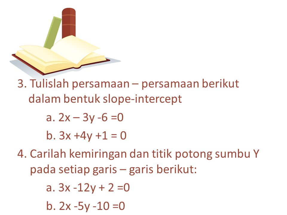 3. Tulislah persamaan – persamaan berikut dalam bentuk slope-intercept a. 2x – 3y -6 =0 b. 3x +4y +1 = 0 4. Carilah kemiringan dan titik potong sumbu