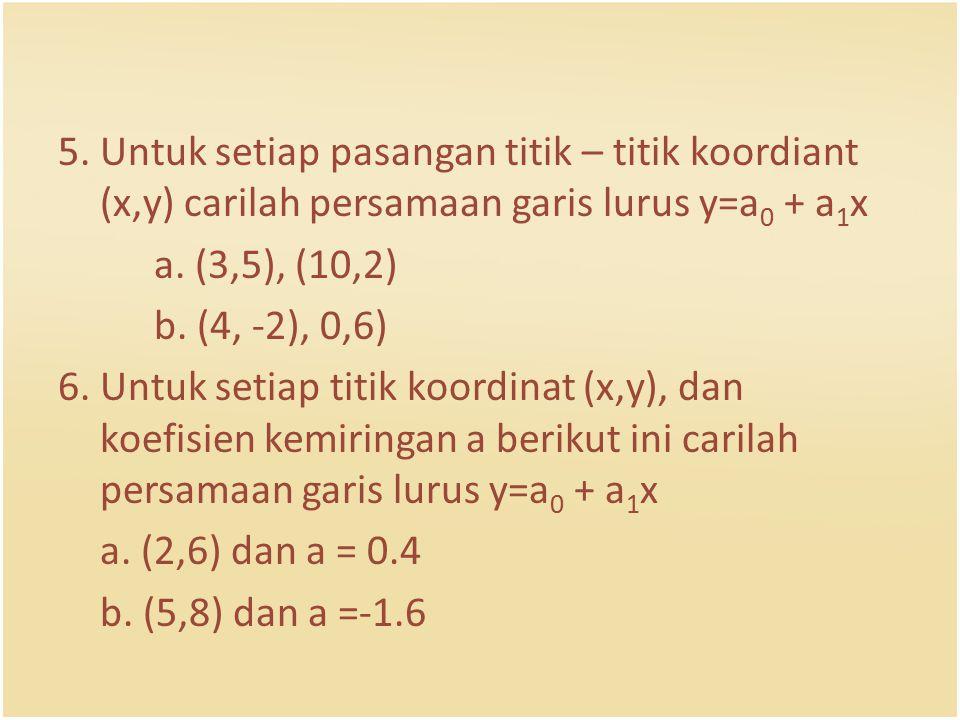 5. Untuk setiap pasangan titik – titik koordiant (x,y) carilah persamaan garis lurus y=a 0 + a 1 x a. (3,5), (10,2) b. (4, -2), 0,6) 6. Untuk setiap t