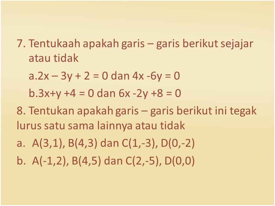 7. Tentukaah apakah garis – garis berikut sejajar atau tidak a.2x – 3y + 2 = 0 dan 4x -6y = 0 b.3x+y +4 = 0 dan 6x -2y +8 = 0 8. Tentukan apakah garis