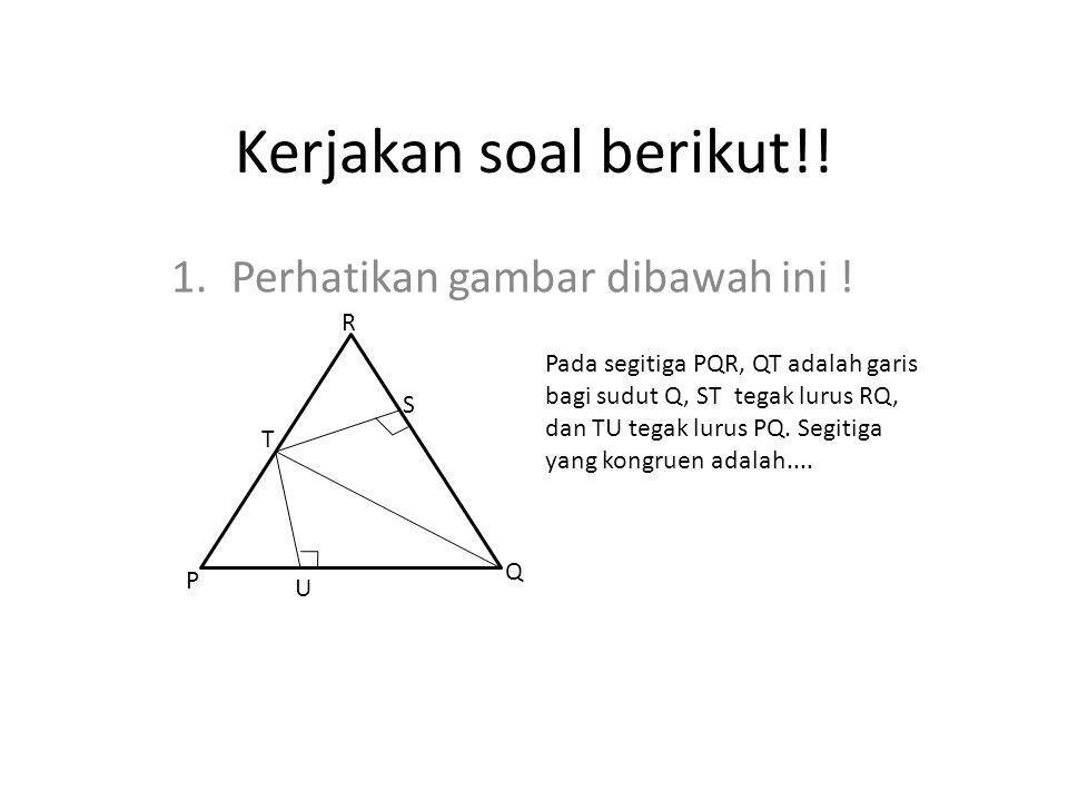 Kerjakan soal berikut!! 1.Perhatikan gambar dibawah ini ! Pada segitiga PQR, QT adalah garis bagi sudut Q, ST tegak lurus RQ, dan TU tegak lurus PQ. S