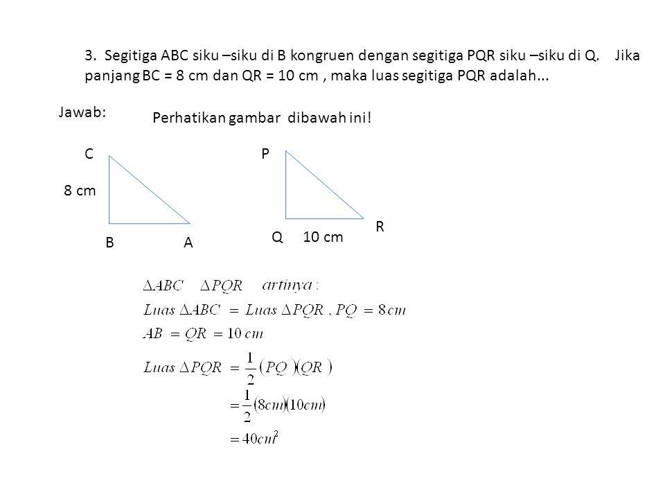3. Segitiga ABC siku –siku di B kongruen dengan segitiga PQR siku –siku di Q. Jika panjang BC = 8 cm dan QR = 10 cm, maka luas segitiga PQR adalah...
