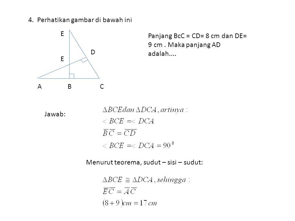 4. Perhatikan gambar di bawah ini A E D BC E Jawab: Panjang BcC = CD= 8 cm dan DE= 9 cm. Maka panjang AD adalah.... Menurut teorema, sudut – sisi – su