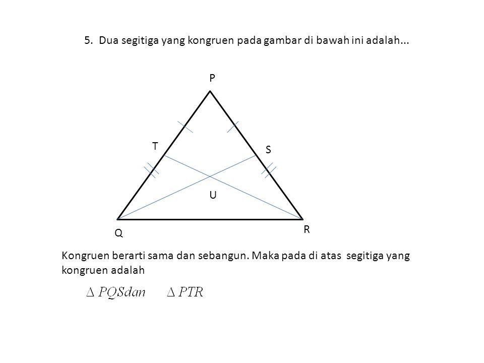 5. Dua segitiga yang kongruen pada gambar di bawah ini adalah... Kongruen berarti sama dan sebangun. Maka pada di atas segitiga yang kongruen adalah S