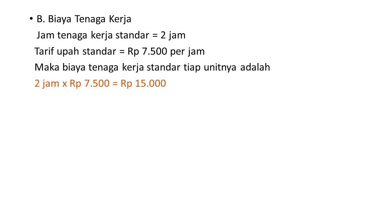 B. Biaya Tenaga Kerja Jam tenaga kerja standar = 2 jam Tarif upah standar = Rp 7.500 per jam Maka biaya tenaga kerja standar tiap unitnya adalah 2 jam
