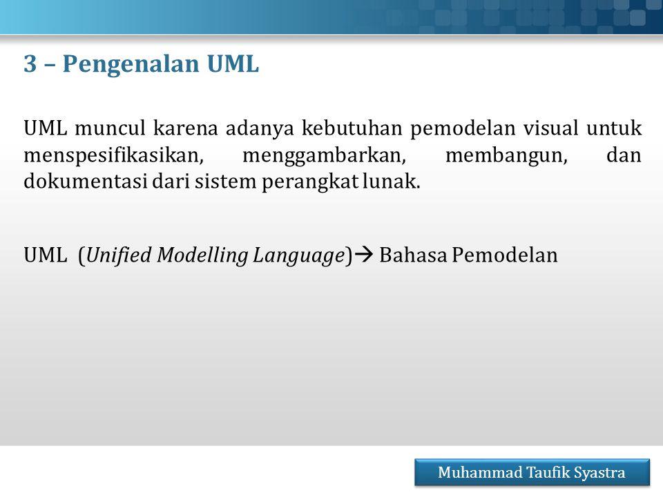 3 – Pengenalan UML UML muncul karena adanya kebutuhan pemodelan visual untuk menspesifikasikan, menggambarkan, membangun, dan dokumentasi dari sistem