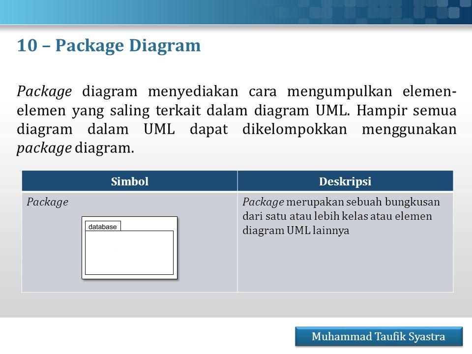 10 – Package Diagram Package diagram menyediakan cara mengumpulkan elemen- elemen yang saling terkait dalam diagram UML. Hampir semua diagram dalam UM