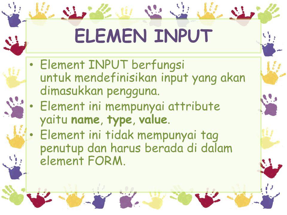ELEMEN INPUT mendefinisikan bentuk-bentuk input kontrol type= text | checkbox | radio | submit | reset type mendefinisikan nama dari input kontrol form name mendefinisikan nilai awal value