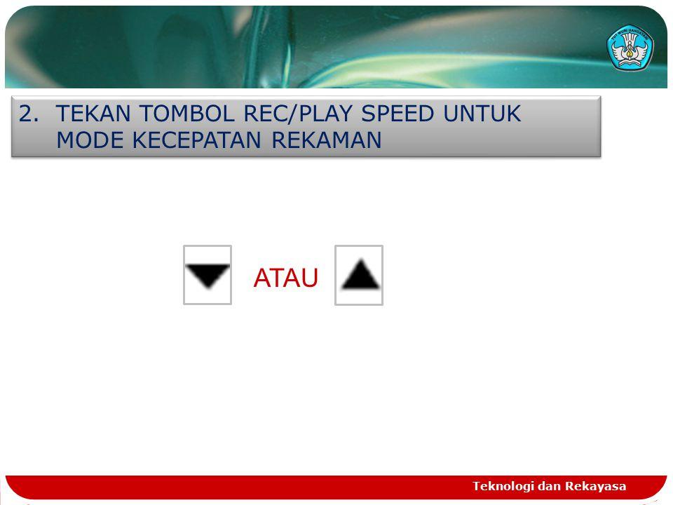 Teknologi dan Rekayasa 2.TEKAN TOMBOL REC/PLAY SPEED UNTUK MODE KECEPATAN REKAMAN ATAU