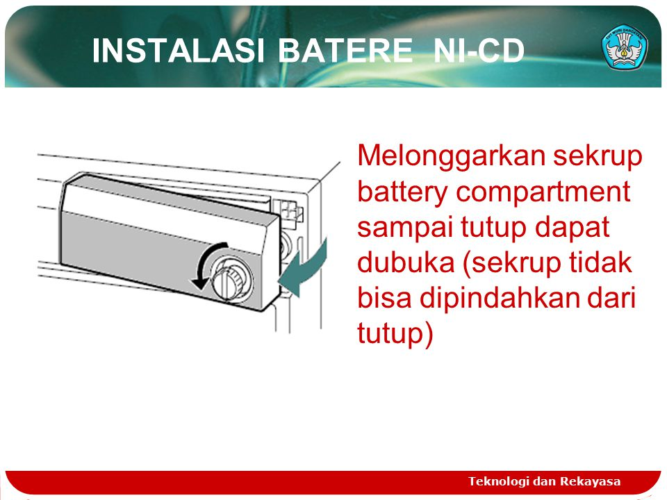 INSTALASI BATERE NI-CD Teknologi dan Rekayasa Melonggarkan sekrup battery compartment sampai tutup dapat dubuka (sekrup tidak bisa dipindahkan dari tu