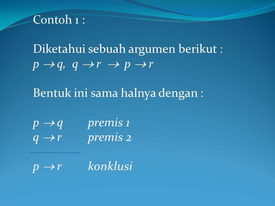 Contoh 1 : Diketahui sebuah argumen berikut : p  q, q  r  p  r Bentuk ini sama halnya dengan : p  qpremis 1 q  r premis 2 p  rkonklusi