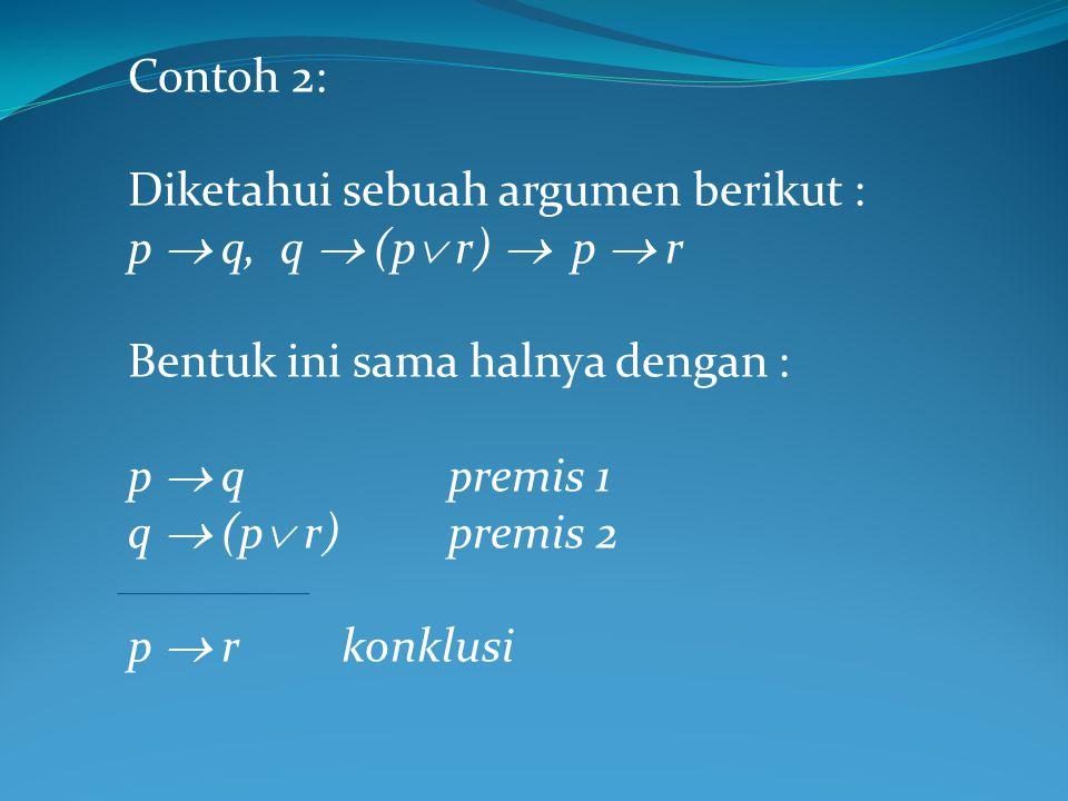 Contoh 2: Diketahui sebuah argumen berikut : p  q, q  (p  r)  p  r Bentuk ini sama halnya dengan : p  qpremis 1 q  (p  r) premis 2 p  rkonklusi
