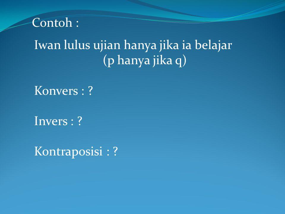 Contoh : Iwan lulus ujian hanya jika ia belajar (p hanya jika q) Konvers : .