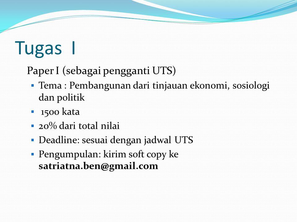 Tugas I Paper I (sebagai pengganti UTS)  Tema : Pembangunan dari tinjauan ekonomi, sosiologi dan politik  1500 kata  20% dari total nilai  Deadlin