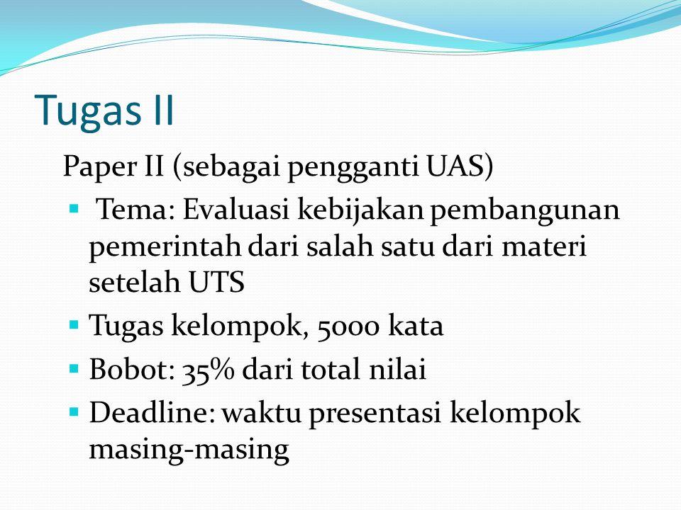 Tugas II Paper II (sebagai pengganti UAS)  Tema: Evaluasi kebijakan pembangunan pemerintah dari salah satu dari materi setelah UTS  Tugas kelompok,