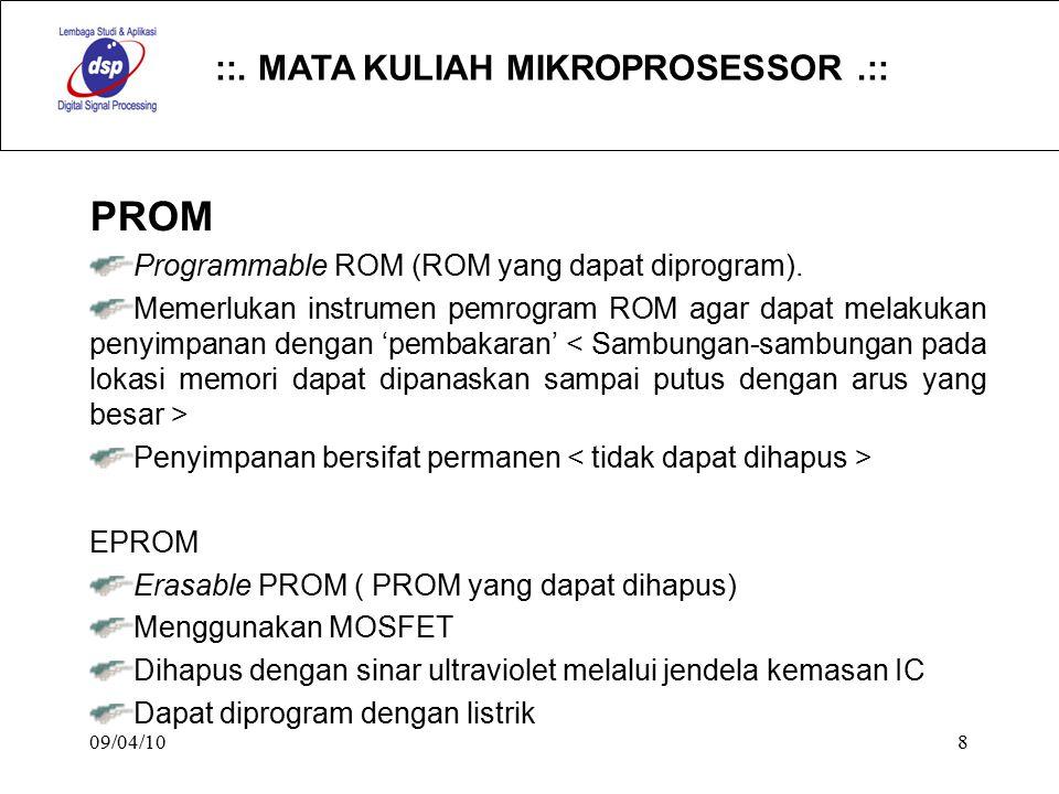 ::. MATA KULIAH MIKROPROSESSOR.:: 09/04/108 PROM Programmable ROM (ROM yang dapat diprogram). Memerlukan instrumen pemrogram ROM agar dapat melakukan