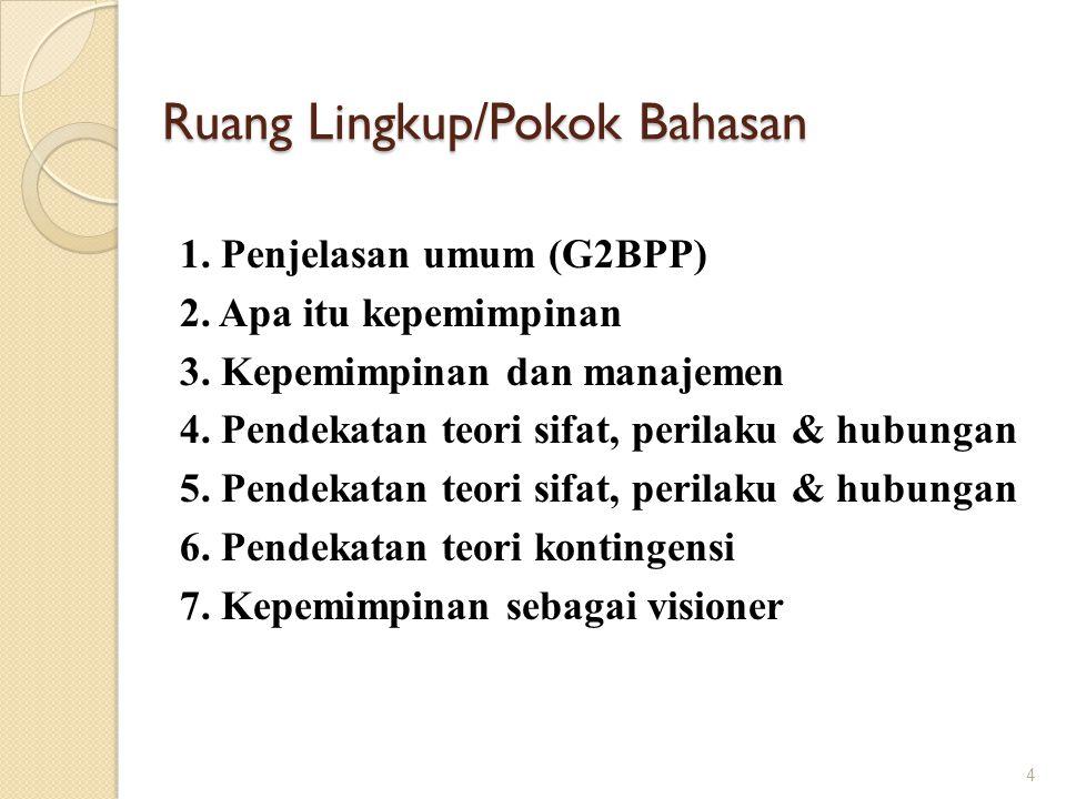 Ruang Lingkup/Pokok Bahasan 1. Penjelasan umum (G2BPP) 2. Apa itu kepemimpinan 3. Kepemimpinan dan manajemen 4. Pendekatan teori sifat, perilaku & hub