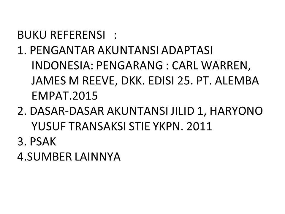 BUKU REFERENSI : 1. PENGANTAR AKUNTANSI ADAPTASI INDONESIA: PENGARANG : CARL WARREN, JAMES M REEVE, DKK. EDISI 25. PT. ALEMBA EMPAT.2015 2. DASAR-DASA