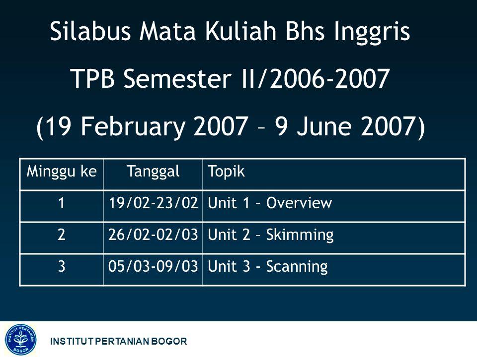 INSTITUT PERTANIAN BOGOR Silabus Mata Kuliah Bhs Inggris TPB Semester II/2006-2007 (19 February 2007 – 9 June 2007) Minggu keTanggalTopik 119/02-23/02