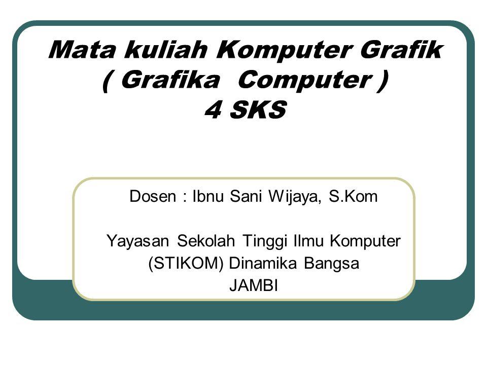 Mata kuliah Komputer Grafik ( Grafika Computer ) 4 SKS Dosen : Ibnu Sani Wijaya, S.Kom Yayasan Sekolah Tinggi Ilmu Komputer (STIKOM) Dinamika Bangsa J