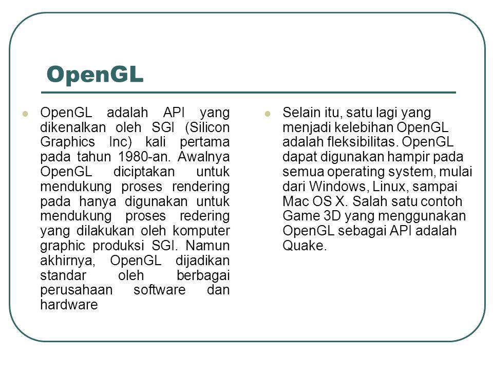 OpenGL OpenGL adalah API yang dikenalkan oleh SGI (Silicon Graphics Inc) kali pertama pada tahun 1980-an. Awalnya OpenGL diciptakan untuk mendukung pr