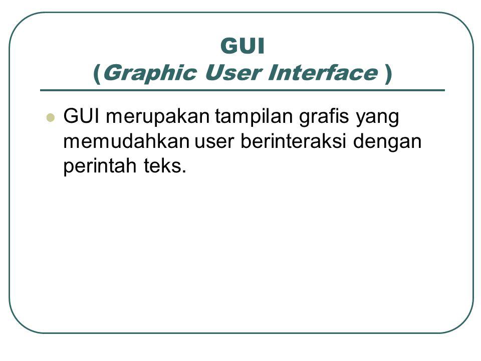 GUI (Graphic User Interface ) GUI merupakan tampilan grafis yang memudahkan user berinteraksi dengan perintah teks.