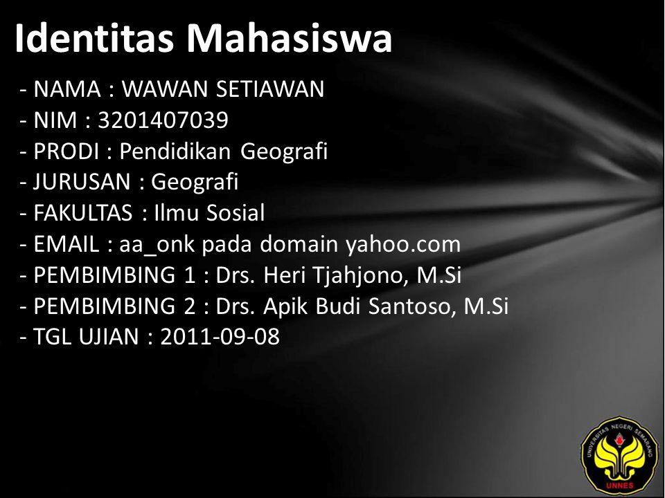 Identitas Mahasiswa - NAMA : WAWAN SETIAWAN - NIM : 3201407039 - PRODI : Pendidikan Geografi - JURUSAN : Geografi - FAKULTAS : Ilmu Sosial - EMAIL : aa_onk pada domain yahoo.com - PEMBIMBING 1 : Drs.
