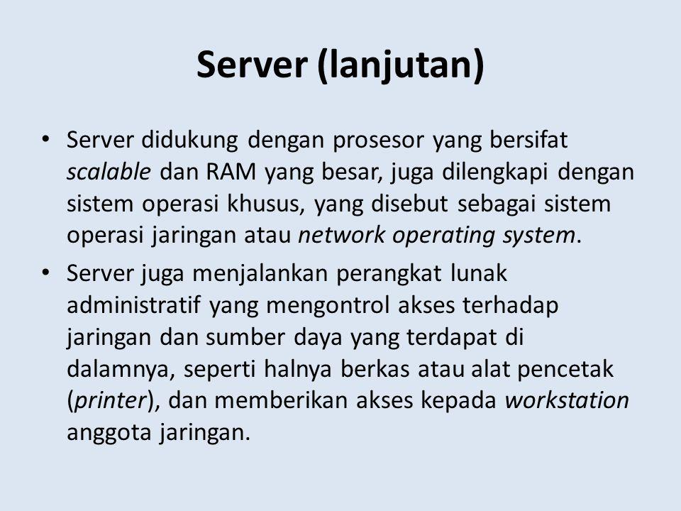Server (lanjutan) Server didukung dengan prosesor yang bersifat scalable dan RAM yang besar, juga dilengkapi dengan sistem operasi khusus, yang disebu