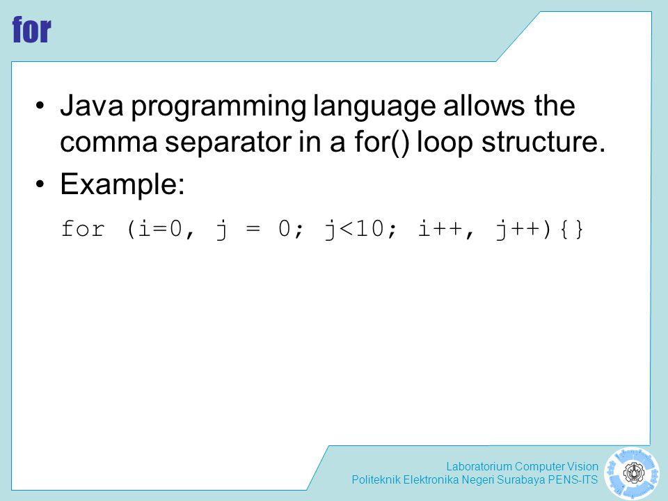 Laboratorium Computer Vision Politeknik Elektronika Negeri Surabaya PENS-ITS for Java programming language allows the comma separator in a for() loop structure.