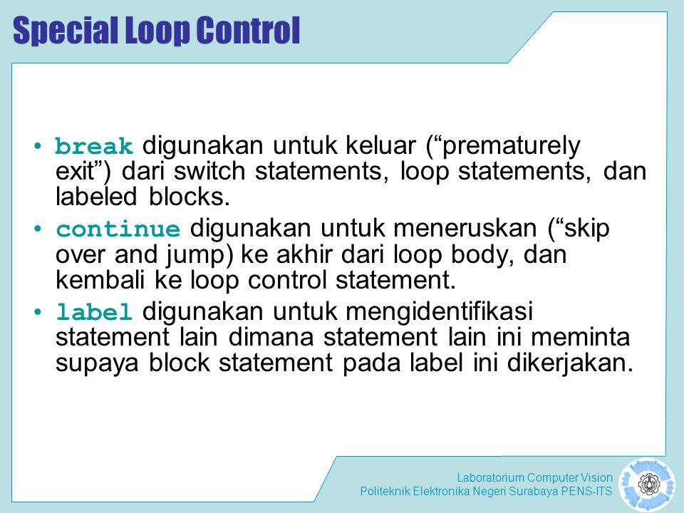 Laboratorium Computer Vision Politeknik Elektronika Negeri Surabaya PENS-ITS Special Loop Control break digunakan untuk keluar ( prematurely exit ) dari switch statements, loop statements, dan labeled blocks.