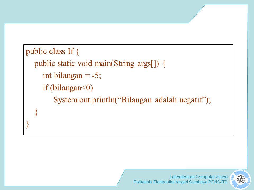 Laboratorium Computer Vision Politeknik Elektronika Negeri Surabaya PENS-ITS public class If { public static void main(String args[]) { int bilangan = -5; if (bilangan<0) System.out.println( Bilangan adalah negatif ); }